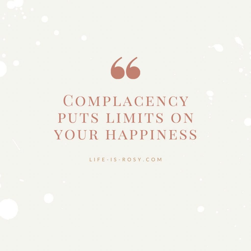complacency puts limits on your happiness